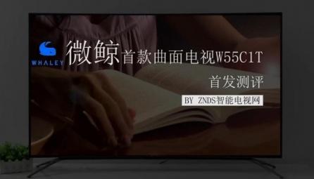 【ZNDS智能电视网】微鲸首款曲面电视W55C1T详细测评